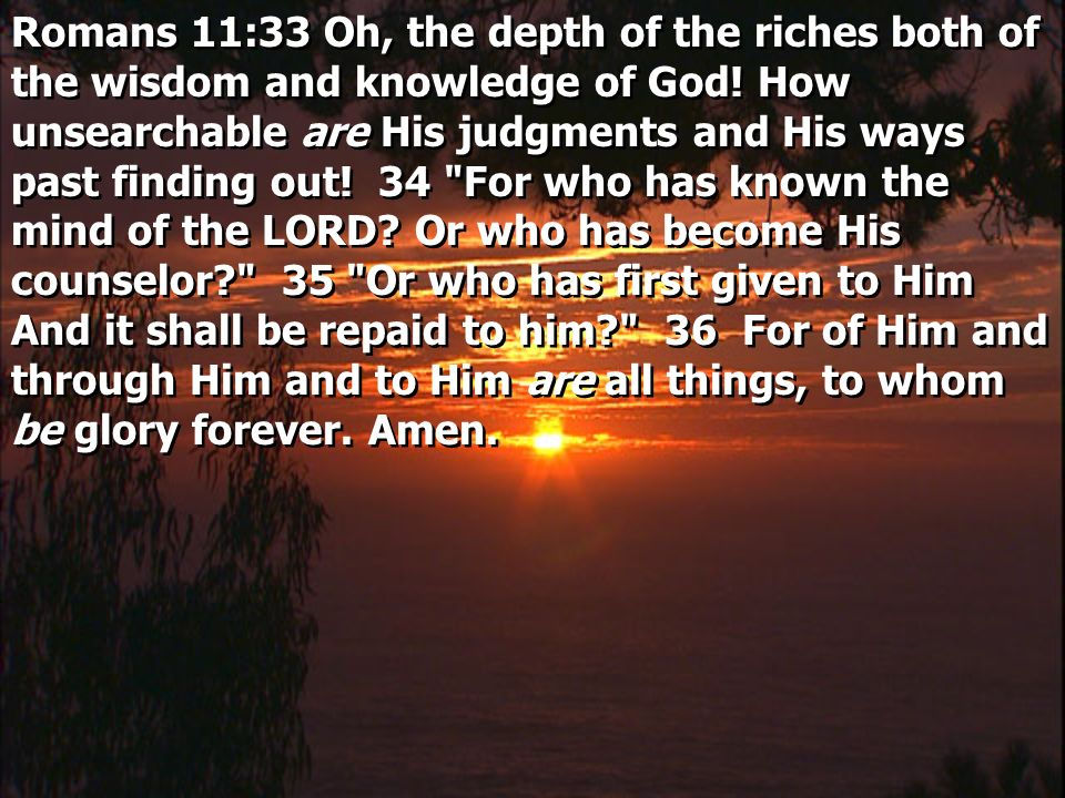 Romans 11:33 Oh, the depth of the riches both of the wisdom and knowledge of God.
