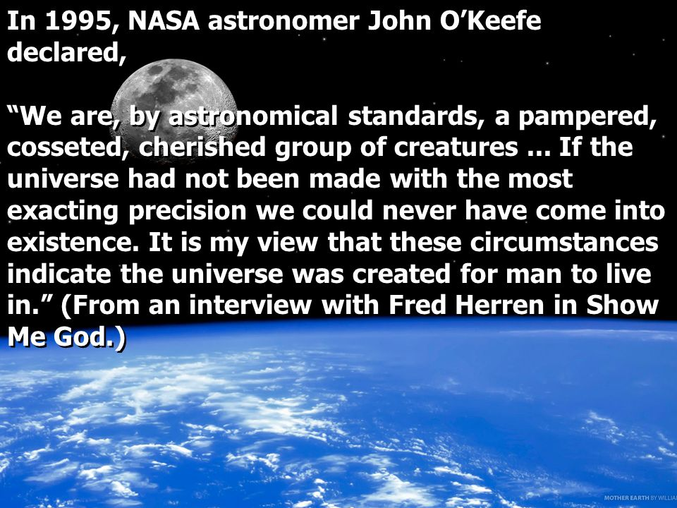 In 1995, NASA astronomer John OKeefe declared, We are, by astronomical standards, a pampered, cosseted, cherished group of creatures...