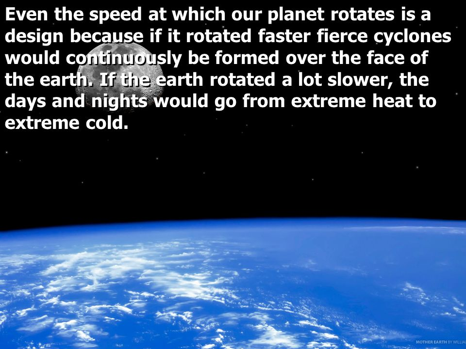 Even the speed at which our planet rotates is a design because if it rotated faster fierce cyclones would continuously be formed over the face of the earth.