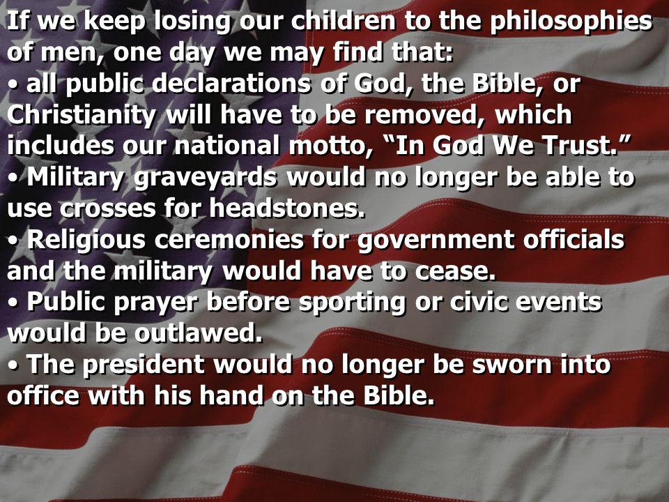 If we keep losing our children to the philosophies of men, one day we may find that: all public declarations of God, the Bible, or Christianity will have to be removed, which includes our national motto, In God We Trust.