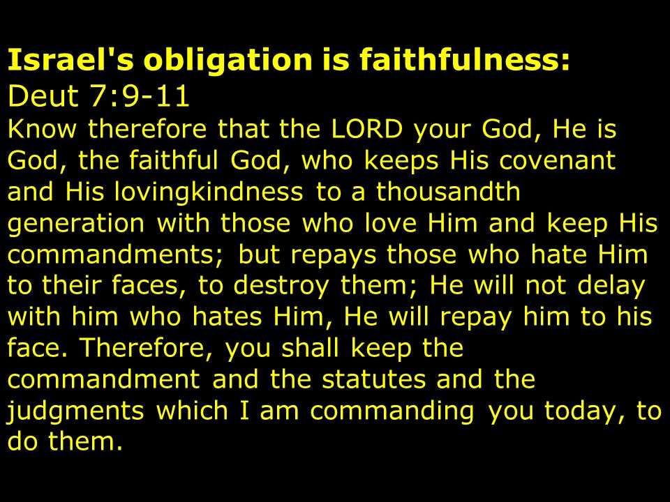 Israel s obligation is faithfulness: Deut 7:9-11 Know therefore that the LORD your God, He is God, the faithful God, who keeps His covenant and His lovingkindness to a thousandth generation with those who love Him and keep His commandments; but repays those who hate Him to their faces, to destroy them; He will not delay with him who hates Him, He will repay him to his face.