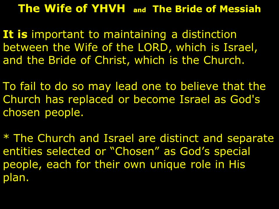 It is important to maintaining a distinction between the Wife of the LORD, which is Israel, and the Bride of Christ, which is the Church.