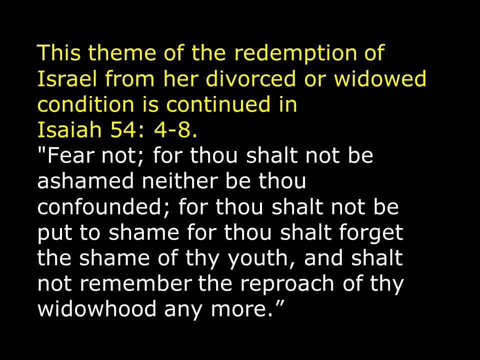 This theme of the redemption of Israel from her divorced or widowed condition is continued in Isaiah 54: 4-8.