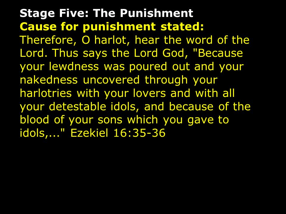 Stage Five: The Punishment Cause for punishment stated: Therefore, O harlot, hear the word of the Lord.