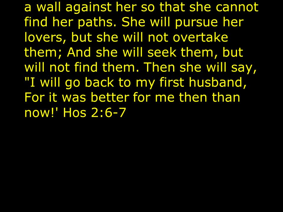 The purpose of punishment is to bring Israel to repentance: Therefore, behold, I will hedge up her way with thorns, And I will build a wall against her so that she cannot find her paths.