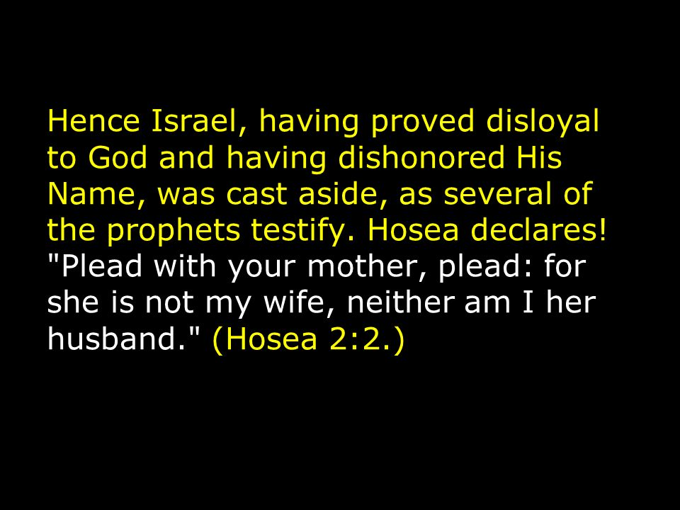 Hence Israel, having proved disloyal to God and having dishonored His Name, was cast aside, as several of the prophets testify.