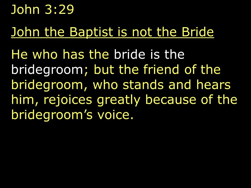 John 3:29 John the Baptist is not the Bride He who has the bride is the bridegroom; but the friend of the bridegroom, who stands and hears him, rejoices greatly because of the bridegrooms voice.