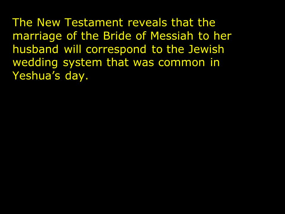 The New Testament reveals that the marriage of the Bride of Messiah to her husband will correspond to the Jewish wedding system that was common in Yeshuas day.