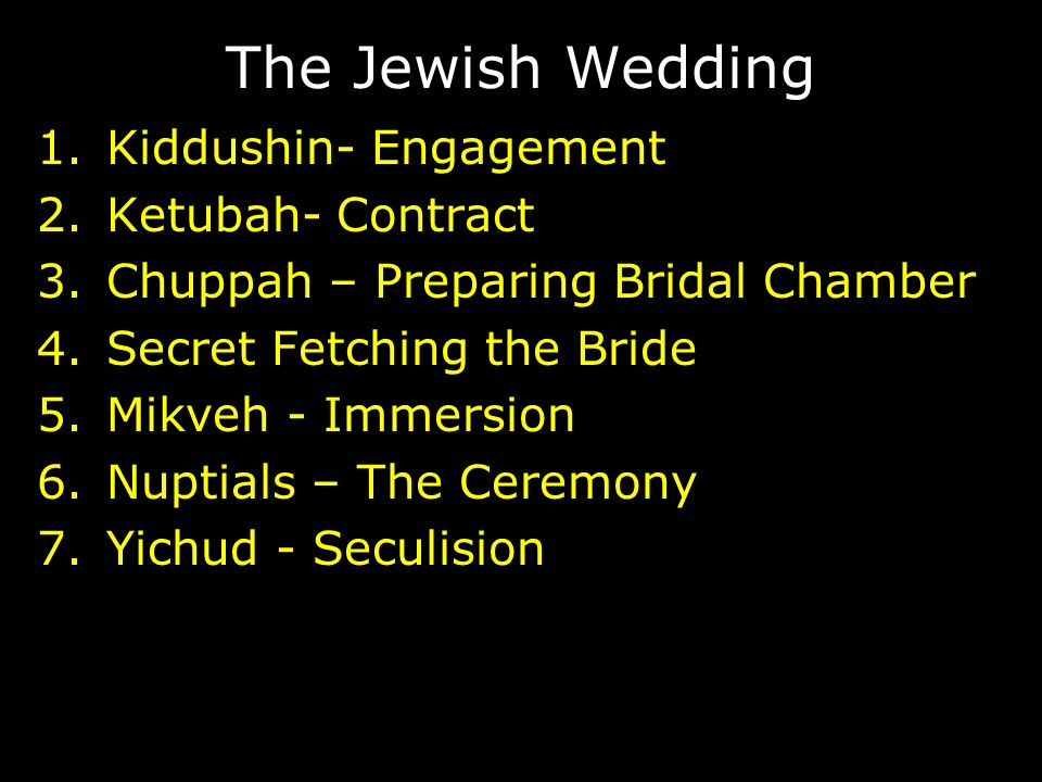 The Jewish Wedding 1.Kiddushin- Engagement 2.Ketubah- Contract 3.Chuppah – Preparing Bridal Chamber 4.Secret Fetching the Bride 5.Mikveh - Immersion 6.Nuptials – The Ceremony 7.Yichud - Seculision