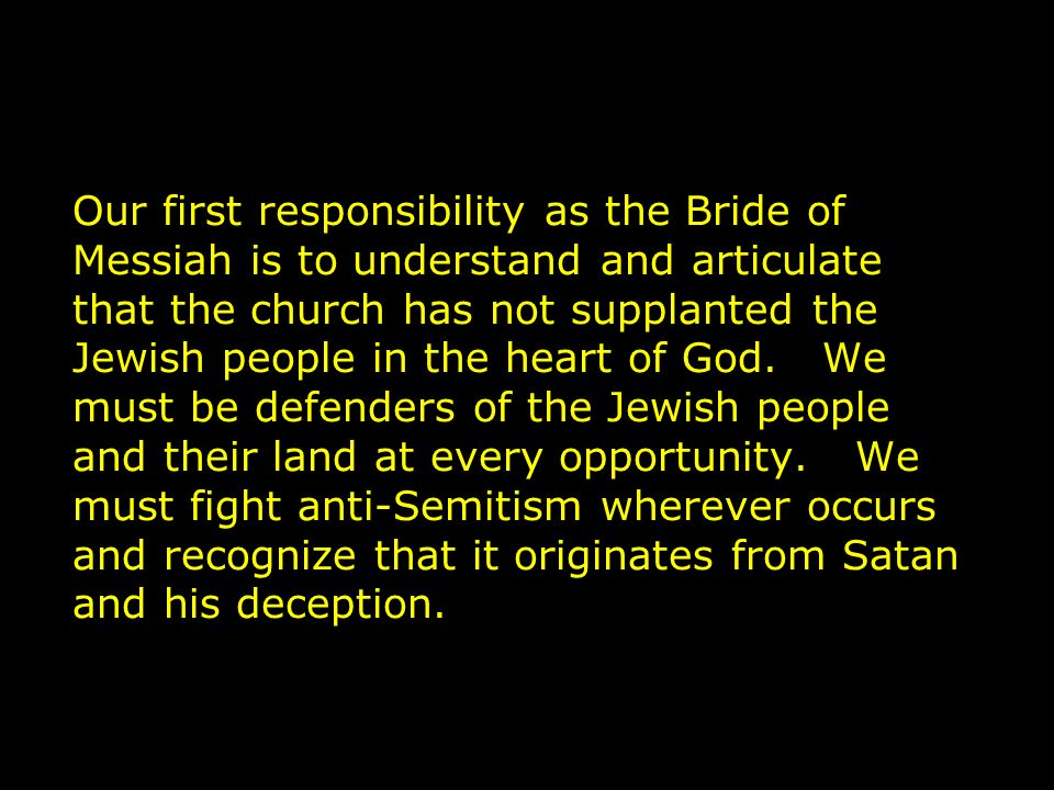 Our first responsibility as the Bride of Messiah is to understand and articulate that the church has not supplanted the Jewish people in the heart of God.