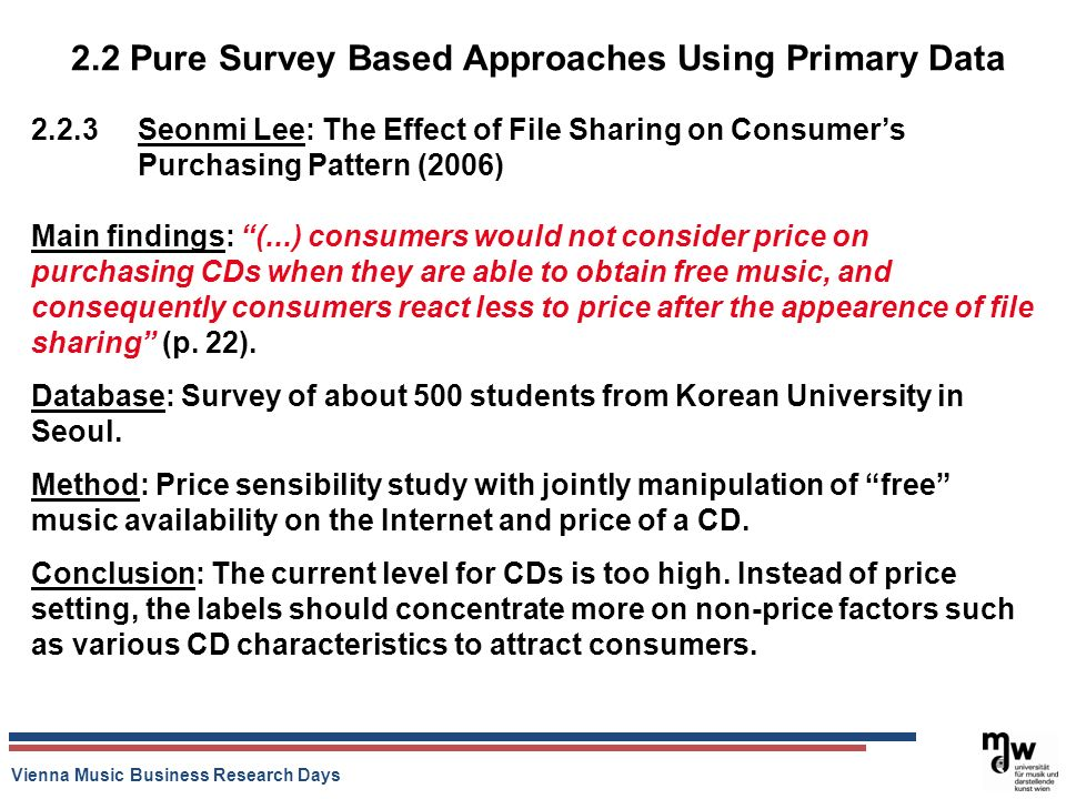 Vienna Music Business Research Days 2.2 Pure Survey Based Approaches Using Primary Data Seonmi Lee: The Effect of File Sharing on Consumers Purchasing Pattern (2006) Main findings: (...) consumers would not consider price on purchasing CDs when they are able to obtain free music, and consequently consumers react less to price after the appearence of file sharing (p.