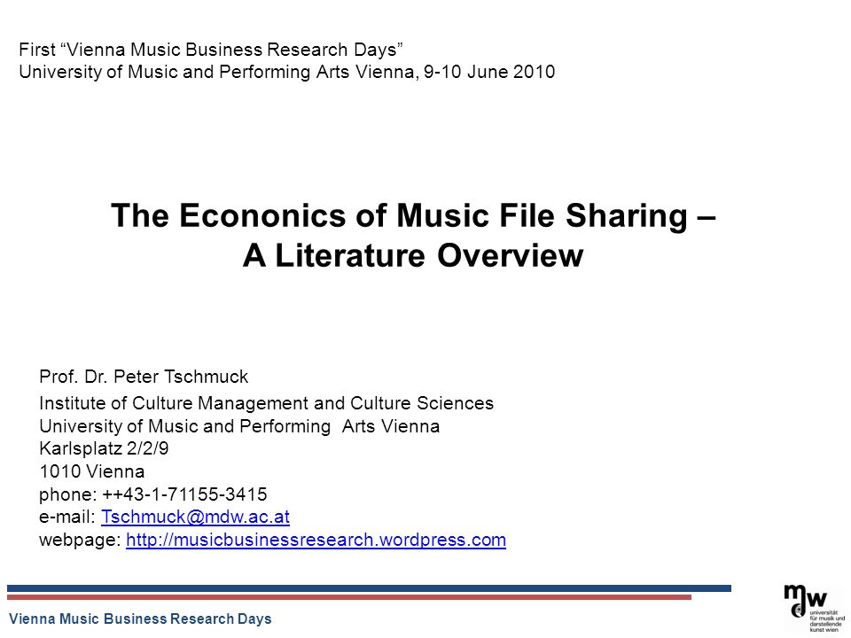 Vienna Music Business Research Days The Econonics of Music File Sharing – A Literature Overview First Vienna Music Business Research Days University of Music and Performing Arts Vienna, 9-10 June 2010 Prof.
