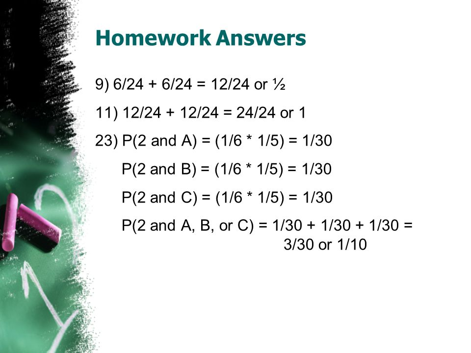Homework Answers 9) 6/24 + 6/24 = 12/24 or ½ 11) 12/ /24 = 24/24 or 1 23) P(2 and A) = (1/6 * 1/5) = 1/30 P(2 and B) = (1/6 * 1/5) = 1/30 P(2 and C) = (1/6 * 1/5) = 1/30 P(2 and A, B, or C) = 1/30 + 1/30 + 1/30 = 3/30 or 1/10