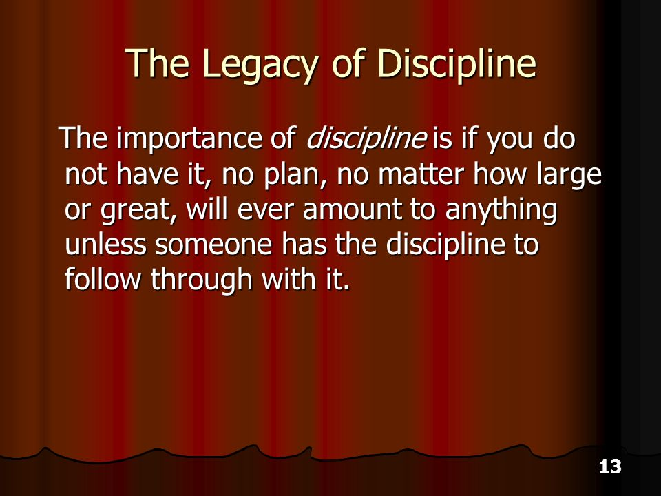13 The Legacy of Discipline The importance of discipline is if you do not have it, no plan, no matter how large or great, will ever amount to anything unless someone has the discipline to follow through with it.