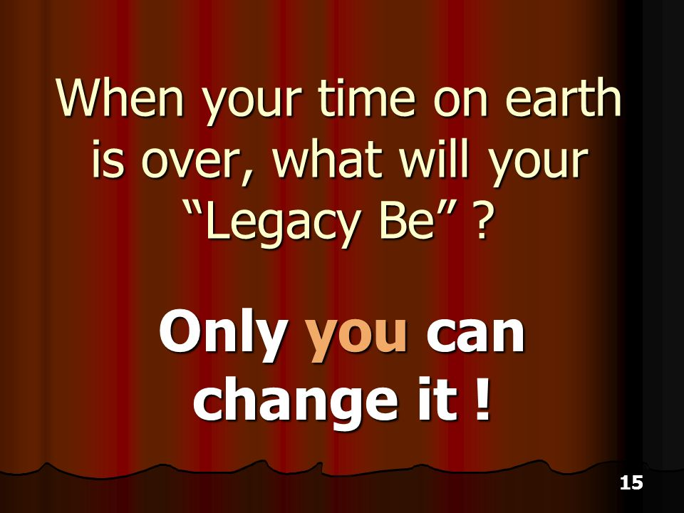 15 When your time on earth is over, what will your Legacy Be Only you can change it !