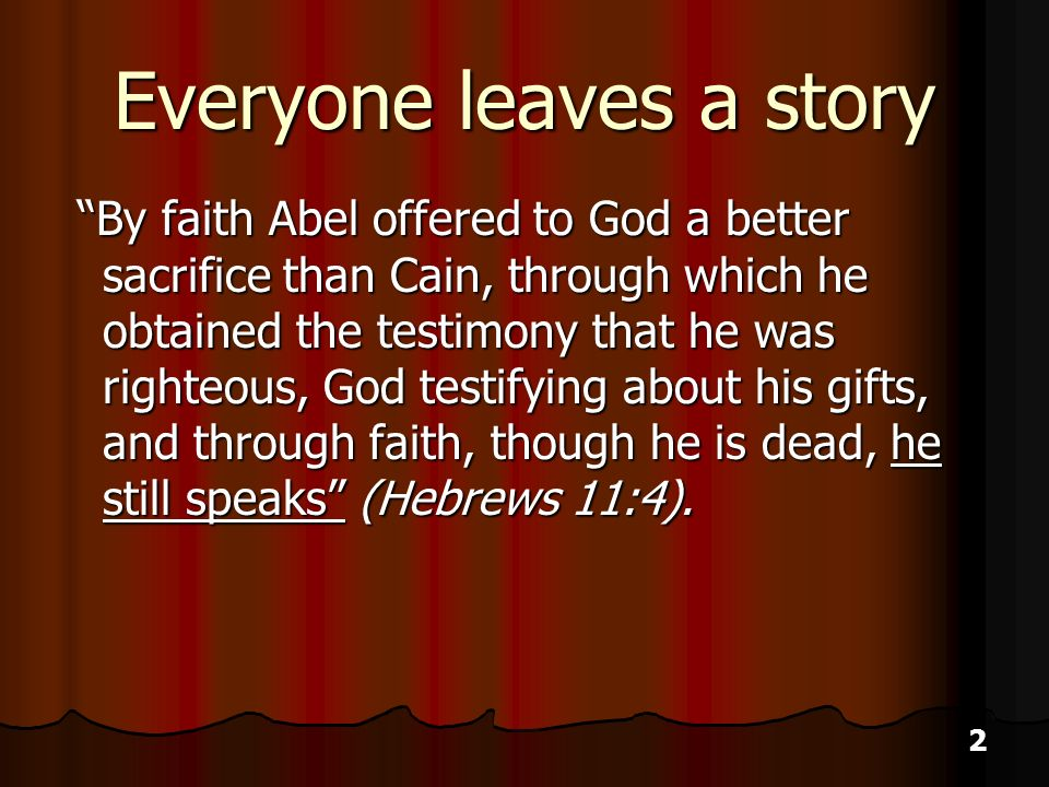 2 Everyone leaves a story By faith Abel offered to God a better sacrifice than Cain, through which he obtained the testimony that he was righteous, God testifying about his gifts, and through faith, though he is dead, he still speaks (Hebrews 11:4).