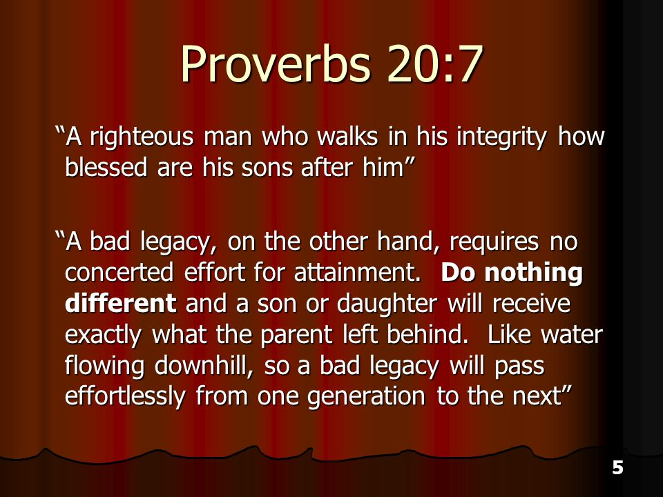5 Proverbs 20:7 A righteous man who walks in his integrity how blessed are his sons after him A righteous man who walks in his integrity how blessed are his sons after him A bad legacy, on the other hand, requires no concerted effort for attainment.