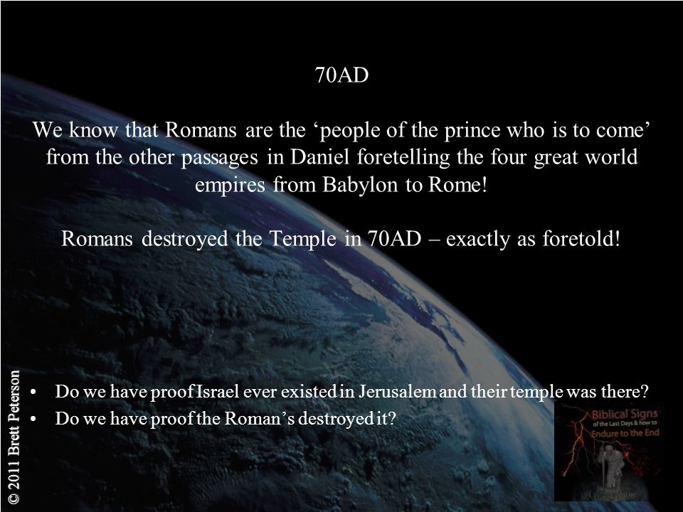 © 2011 Brett Peterson 70AD We know that Romans are the people of the prince who is to come from the other passages in Daniel foretelling the four great world empires from Babylon to Rome.