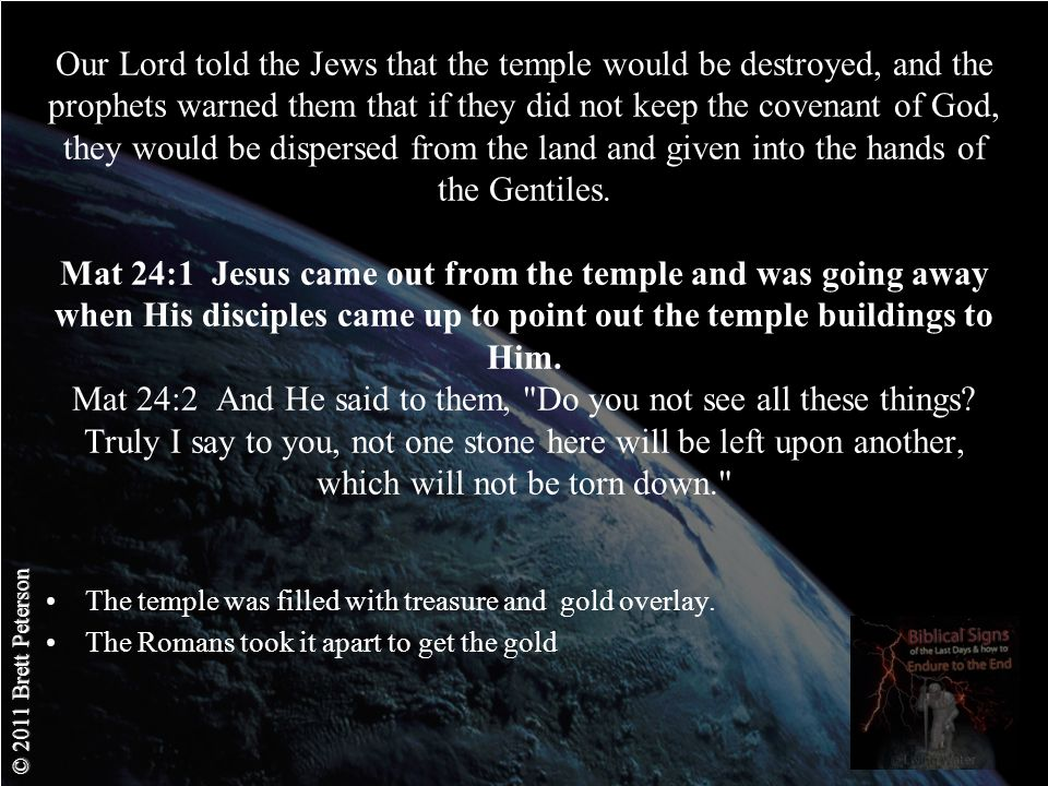© 2011 Brett Peterson Our Lord told the Jews that the temple would be destroyed, and the prophets warned them that if they did not keep the covenant of God, they would be dispersed from the land and given into the hands of the Gentiles.