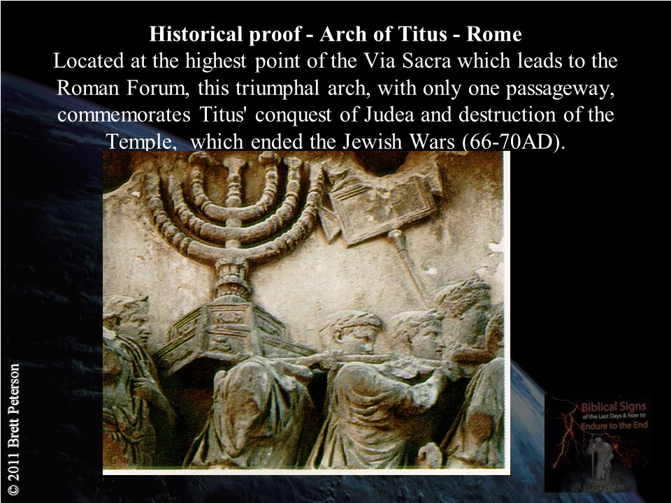 © 2011 Brett Peterson Historical proof - Arch of Titus - Rome Located at the highest point of the Via Sacra which leads to the Roman Forum, this triumphal arch, with only one passageway, commemorates Titus conquest of Judea and destruction of the Temple, which ended the Jewish Wars (66-70AD).
