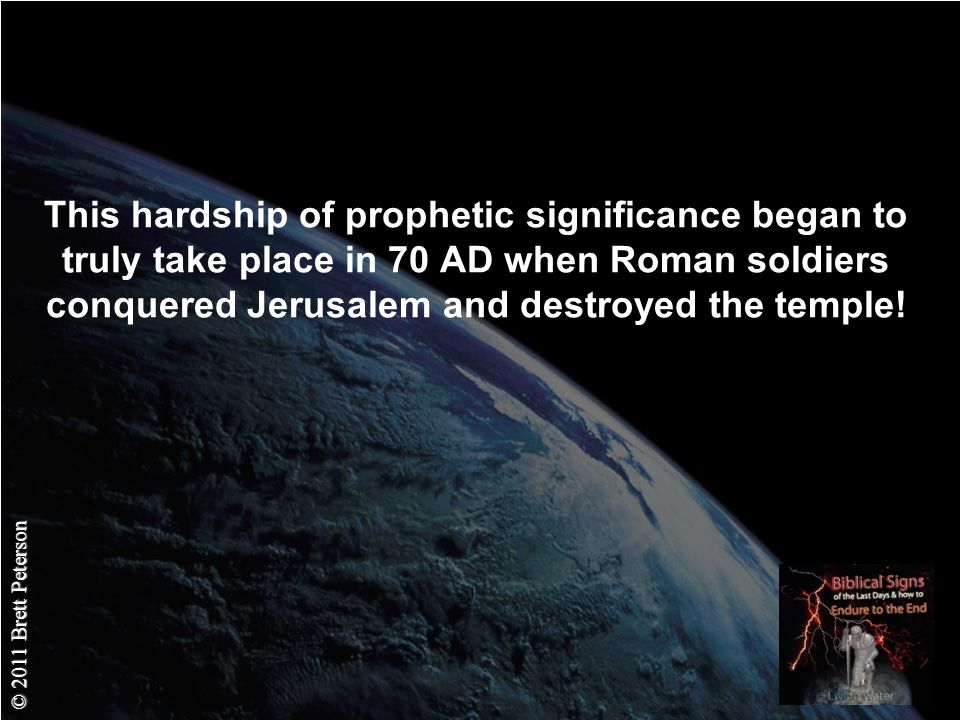 © 2011 Brett Peterson This hardship of prophetic significance began to truly take place in 70 AD when Roman soldiers conquered Jerusalem and destroyed the temple!