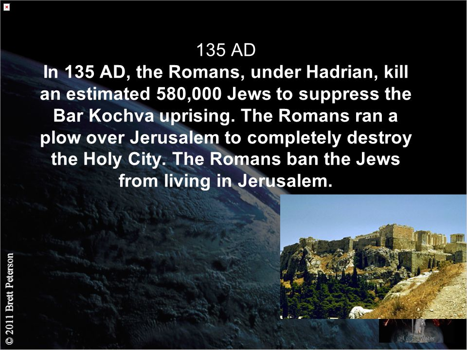 © 2011 Brett Peterson 135 AD In 135 AD, the Romans, under Hadrian, kill an estimated 580,000 Jews to suppress the Bar Kochva uprising.
