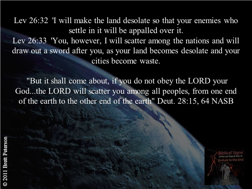 © 2011 Brett Peterson Lev 26:32 I will make the land desolate so that your enemies who settle in it will be appalled over it.