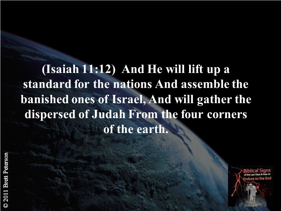 © 2011 Brett Peterson (Isaiah 11:12) And He will lift up a standard for the nations And assemble the banished ones of Israel, And will gather the dispersed of Judah From the four corners of the earth.