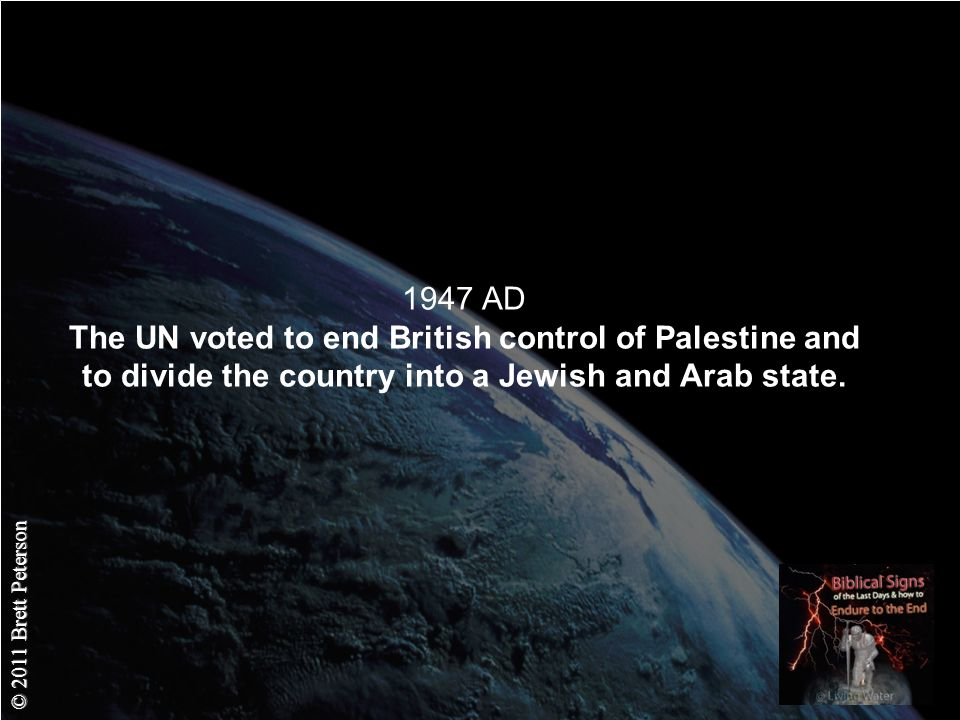 © 2011 Brett Peterson 1947 AD The UN voted to end British control of Palestine and to divide the country into a Jewish and Arab state.