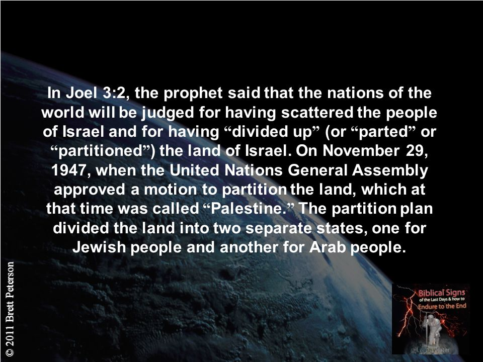 © 2011 Brett Peterson In Joel 3:2, the prophet said that the nations of the world will be judged for having scattered the people of Israel and for having divided up (or parted or partitioned ) the land of Israel.