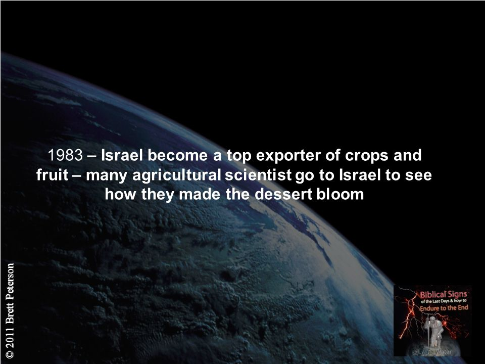 © 2011 Brett Peterson 1983 – Israel become a top exporter of crops and fruit – many agricultural scientist go to Israel to see how they made the dessert bloom