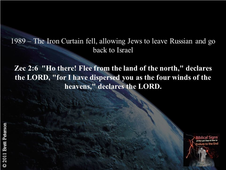 © 2011 Brett Peterson 1989 – The Iron Curtain fell, allowing Jews to leave Russian and go back to Israel Zec 2:6 Ho there.