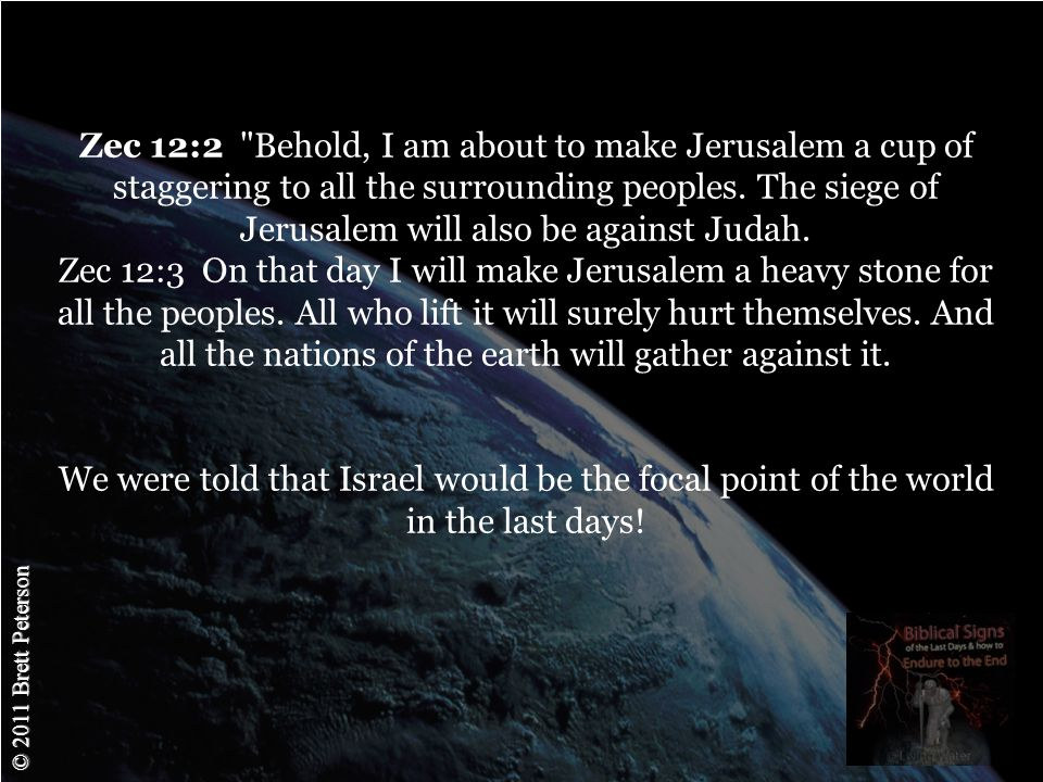 © 2011 Brett Peterson Zec 12:2 Behold, I am about to make Jerusalem a cup of staggering to all the surrounding peoples.