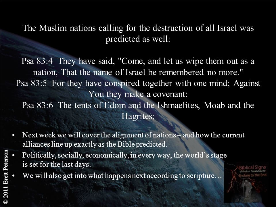 © 2011 Brett Peterson The Muslim nations calling for the destruction of all Israel was predicted as well: Psa 83:4 They have said, Come, and let us wipe them out as a nation, That the name of Israel be remembered no more. Psa 83:5 For they have conspired together with one mind; Against You they make a covenant: Psa 83:6 The tents of Edom and the Ishmaelites, Moab and the Hagrites; Next week we will cover the alignment of nations – and how the current alliances line up exactly as the Bible predicted.