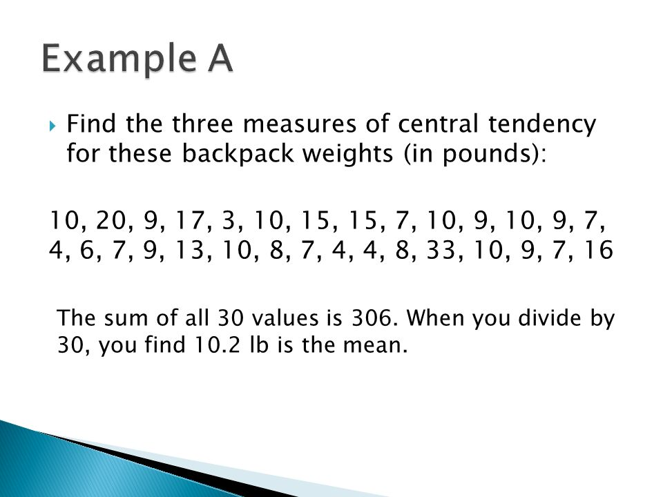 Find the three measures of central tendency for these backpack weights (in pounds): 10, 20, 9, 17, 3, 10, 15, 15, 7, 10, 9, 10, 9, 7, 4, 6, 7, 9, 13, 10, 8, 7, 4, 4, 8, 33, 10, 9, 7, 16 The sum of all 30 values is 306.