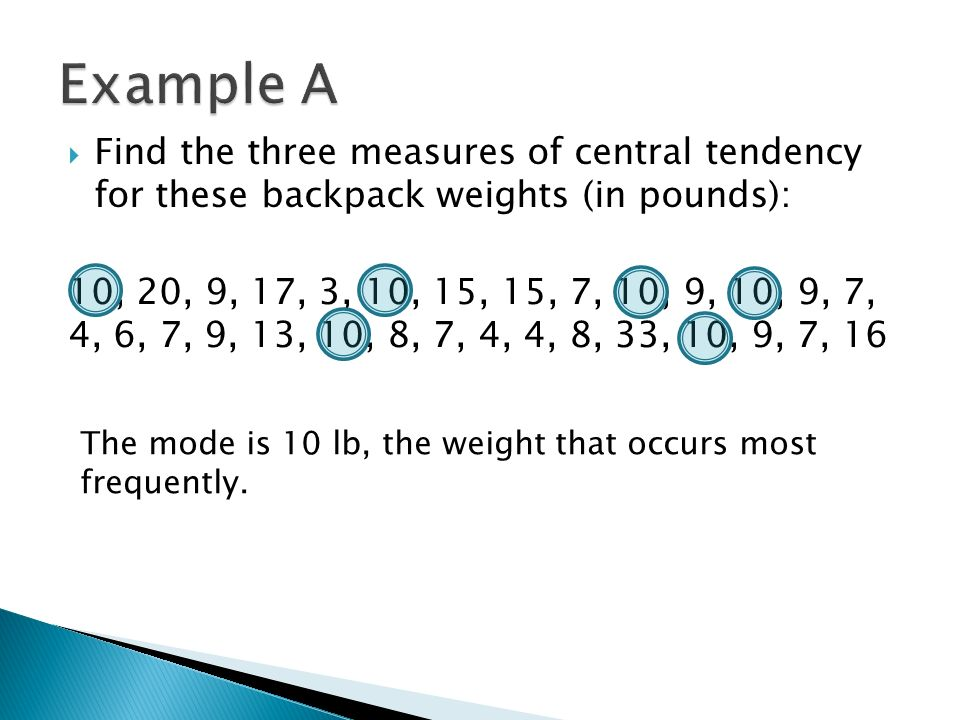 Find the three measures of central tendency for these backpack weights (in pounds): 10, 20, 9, 17, 3, 10, 15, 15, 7, 10, 9, 10, 9, 7, 4, 6, 7, 9, 13, 10, 8, 7, 4, 4, 8, 33, 10, 9, 7, 16 The mode is 10 lb, the weight that occurs most frequently.