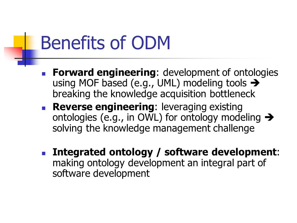 Benefits of ODM Forward engineering: development of ontologies using MOF based (e.g., UML) modeling tools breaking the knowledge acquisition bottleneck Reverse engineering: leveraging existing ontologies (e.g., in OWL) for ontology modeling solving the knowledge management challenge Integrated ontology / software development: making ontology development an integral part of software development