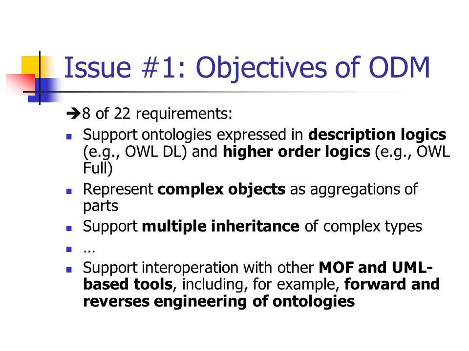 Issue #1: Objectives of ODM 8 of 22 requirements: Support ontologies expressed in description logics (e.g., OWL DL) and higher order logics (e.g., OWL Full) Represent complex objects as aggregations of parts Support multiple inheritance of complex types … Support interoperation with other MOF and UML- based tools, including, for example, forward and reverses engineering of ontologies