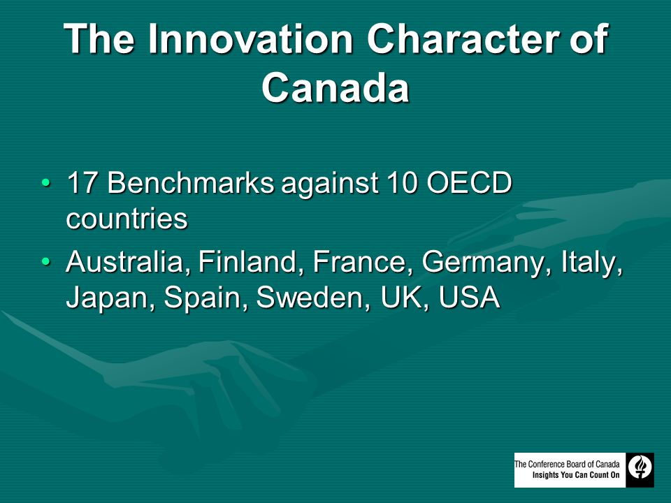 The Innovation Character of Canada 17 Benchmarks against 10 OECD countries17 Benchmarks against 10 OECD countries Australia, Finland, France, Germany, Italy, Japan, Spain, Sweden, UK, USAAustralia, Finland, France, Germany, Italy, Japan, Spain, Sweden, UK, USA