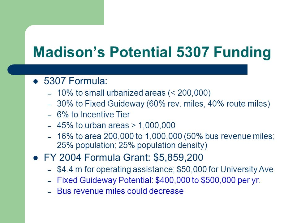 Madisons Potential 5307 Funding 5307 Formula: – 10% to small urbanized areas (< 200,000) – 30% to Fixed Guideway (60% rev.