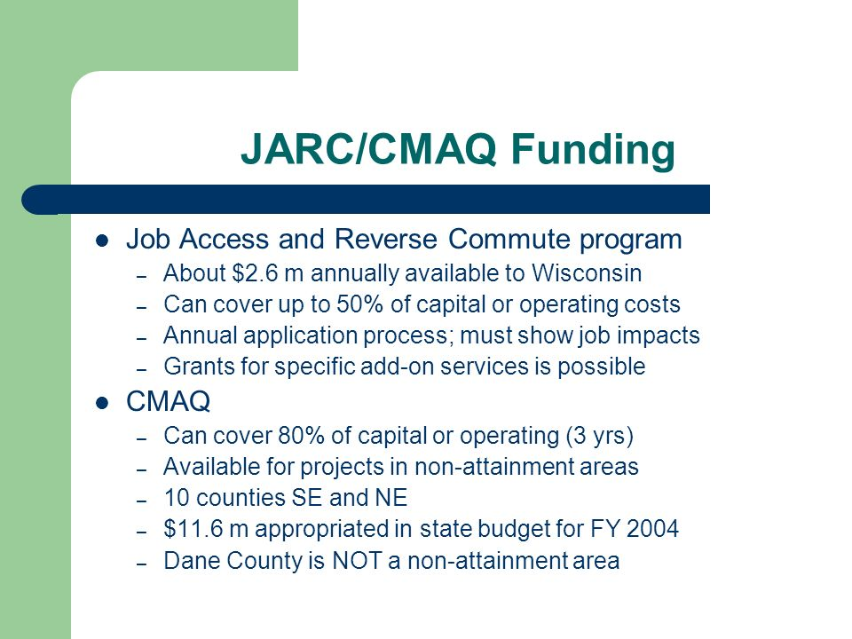 JARC/CMAQ Funding Job Access and Reverse Commute program – About $2.6 m annually available to Wisconsin – Can cover up to 50% of capital or operating costs – Annual application process; must show job impacts – Grants for specific add-on services is possible CMAQ – Can cover 80% of capital or operating (3 yrs) – Available for projects in non-attainment areas – 10 counties SE and NE – $11.6 m appropriated in state budget for FY 2004 – Dane County is NOT a non-attainment area