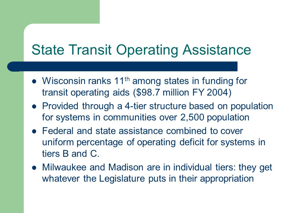 State Transit Operating Assistance Wisconsin ranks 11 th among states in funding for transit operating aids ($98.7 million FY 2004) Provided through a 4-tier structure based on population for systems in communities over 2,500 population Federal and state assistance combined to cover uniform percentage of operating deficit for systems in tiers B and C.