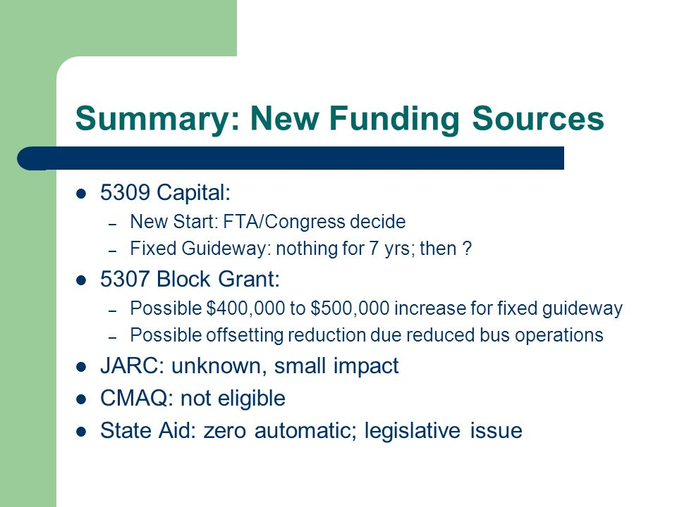 Summary: New Funding Sources 5309 Capital: – New Start: FTA/Congress decide – Fixed Guideway: nothing for 7 yrs; then .