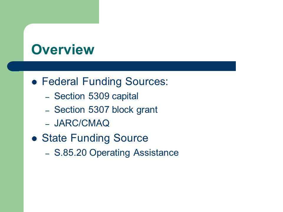 Overview Federal Funding Sources: – Section 5309 capital – Section 5307 block grant – JARC/CMAQ State Funding Source – S.85.20 Operating Assistance