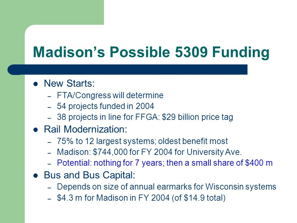 Madisons Possible 5309 Funding New Starts: – FTA/Congress will determine – 54 projects funded in 2004 – 38 projects in line for FFGA: $29 billion price tag Rail Modernization: – 75% to 12 largest systems; oldest benefit most – Madison: $744,000 for FY 2004 for University Ave.