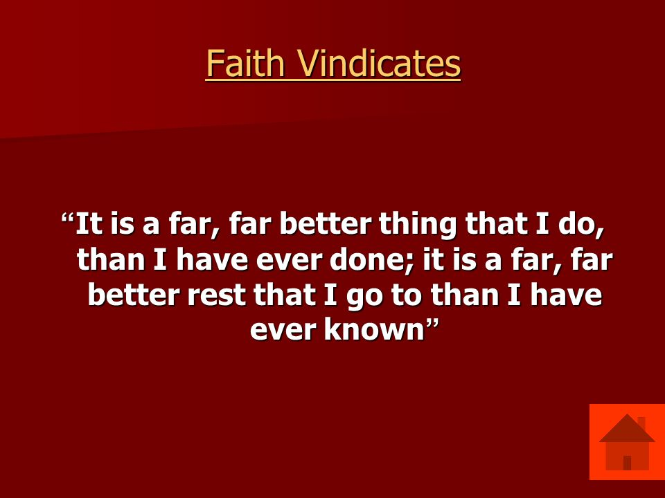 Faith Vindicates Faith Vindicates It is a far, far better thing that I do, than I have ever done; it is a far, far better rest that I go to than I have ever known It is a far, far better thing that I do, than I have ever done; it is a far, far better rest that I go to than I have ever known