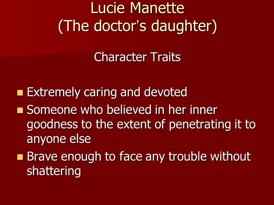Lucie Manette (The doctor s daughter) Character Traits Extremely caring and devoted Extremely caring and devoted Someone who believed in her inner goodness to the extent of penetrating it to anyone else Someone who believed in her inner goodness to the extent of penetrating it to anyone else Brave enough to face any trouble without shattering Brave enough to face any trouble without shattering