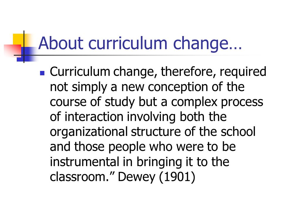 About curriculum change… Curriculum change, therefore, required not simply a new conception of the course of study but a complex process of interaction involving both the organizational structure of the school and those people who were to be instrumental in bringing it to the classroom.