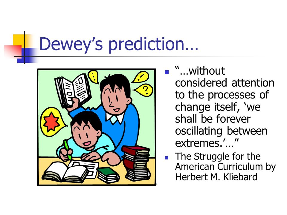 Deweys prediction… …without considered attention to the processes of change itself, we shall be forever oscillating between extremes.… The Struggle for the American Curriculum by Herbert M.