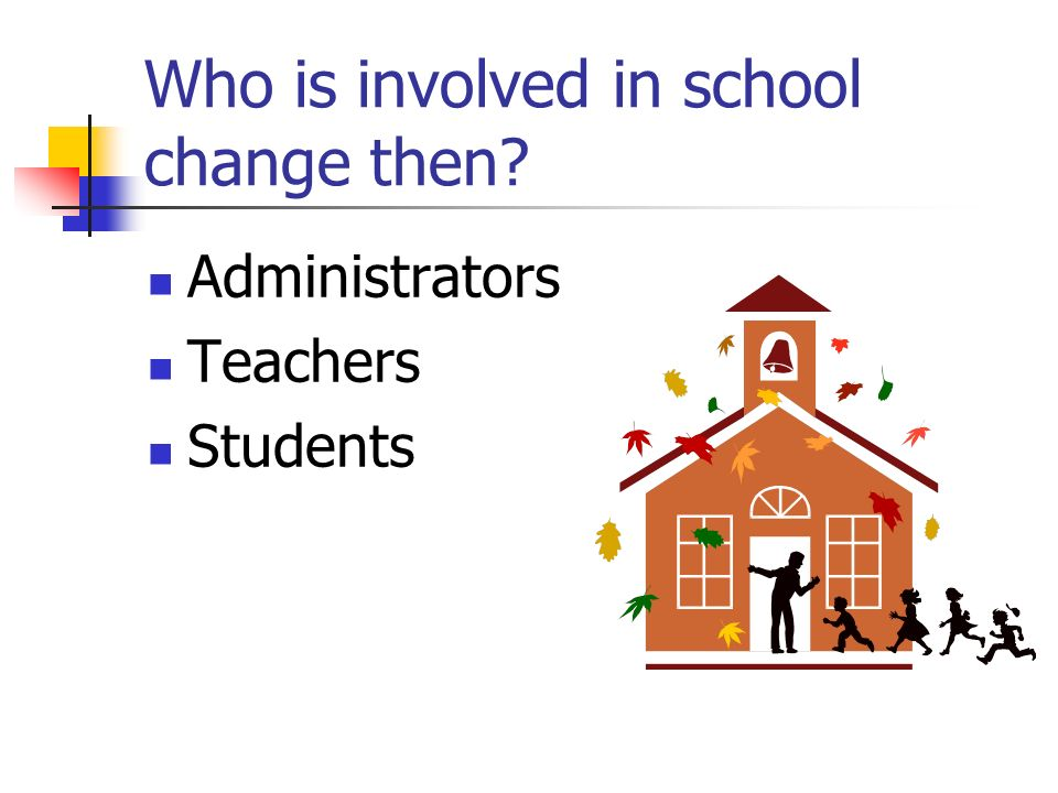 Who is involved in school change then Administrators Teachers Students
